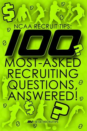 NCAA Recruit Tips : 100 Most-Asked Recruiting Questions, Answered!