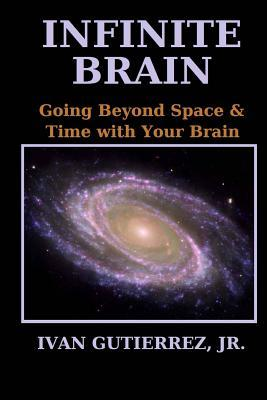 Infinite Brain : Going Beyond Space & Time with Your Brain (Black & White Edition)