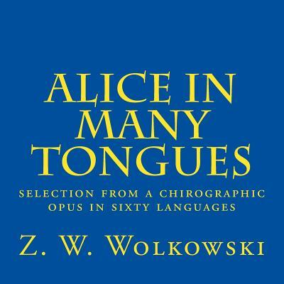 Alice in Many Tongues : Selection from a Chirographic Opus in Sixty Languages