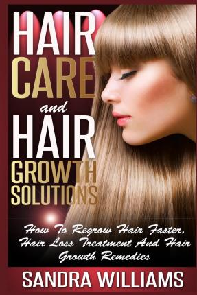 Hair Care and Hair Growth Solutions : How to Regrow Your Hair Faster, Hair Loss Treatment and Hair Growth Remedies