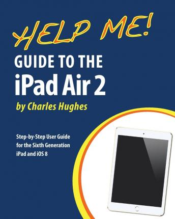 Help Me! Guide to the iPad Air 2 : Step-By-Step User Guide for the Sixth Generation iPad and IOS 8