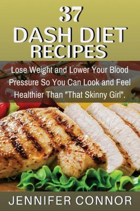 37 Dash Diet Recipes : Lose Weight and Lower Your Blood Pressure So You Can Look and Feel Healthier Than That Skinny Girl.