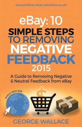 Ebay : 10 Simple Steps to Removing Negative Feedback 2015: A Guide to Removing Negative & Neutral Feedback from Ebay
