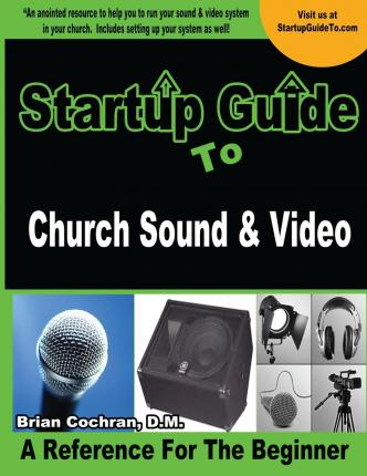 Startup Guide to Church Sound & Video : How to Anointed Beginners Guide to Run Sound and Video