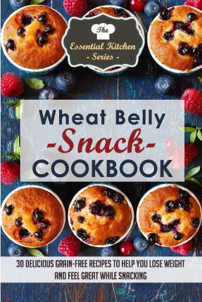 Wheat Belly Snack Cookbook : 30 Delicious Grain-Free Recipes to Help You Lose Weight and Feel Great While Snacking