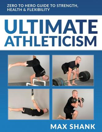 Ultimate Athleticism : Zero to Hero Guide to Strength, Health, & Flexibility