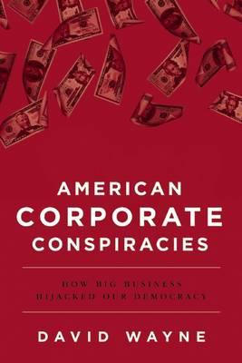 American Corporate Conspiracies : How Big Business Hijacked Our Democracy