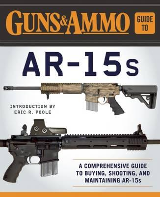 Guns & Ammo Guide to AR-15s : A Comprehensive Guide to Buying, Shooting, and Maintaining AR-15s