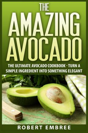 The Amazing Avocado : The Ultimate Avocado Cookbook - Turn a Simple Ingredient Into Something Elegant