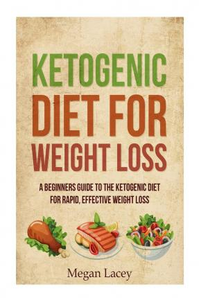 Ketogenic Diet for Weight Loss : A Beginners Guide to the Ketogenic Diet for Rapid, Effective Weight Loss