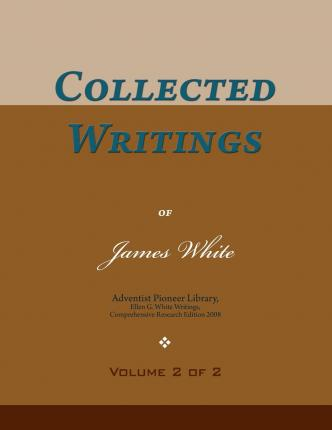 Collected Writings of James White, Vol. 2 of 2 : Words of the Pioneer Adventists
