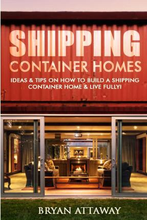 Shipping Container Homes. : 50 Ideas & Tips on How to Build a Shipping Container Home & Live Fully!