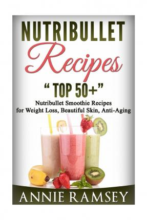 Nutribullet Recipes : Top 51 Nutribullet Smoothie Recipes for Weight Loss, Beautiful Skin, Anti-Aging.
