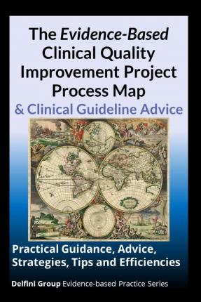 The Evidence-Based Clinical Quality Improvement Project Process Map & Clinical Guideline Advice : Practical Guidance, Advice, Strategies, Tips and Efficiencies