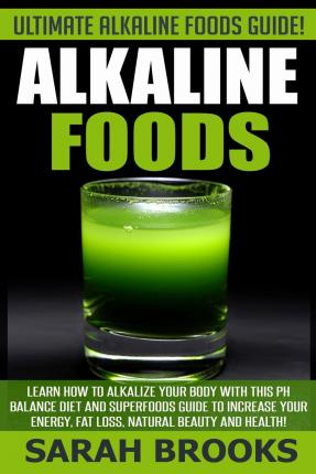 Alkaline Foods - Sarah Brooks : Ultimate Alkaline Foods Guide! Learn How to Alkalize Your Body with This PH Balance Diet and Superfoods Guide to Increase Your Energy, Fat Loss, Natural Beauty and Health!