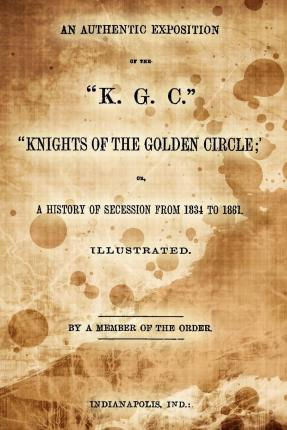 An Authentic Exposition of the K.G.C. Knights of the Golden Circle; : Or, a History of Secession from 1834 to 1861