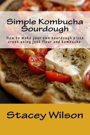 Simple Kombucha Sourdough : How to Make Your Own Sourdough Pizza Crust Using Just Flour and Kombucha.