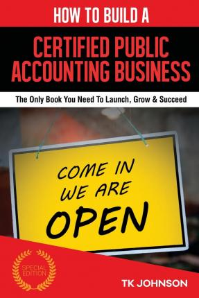 How to Build a Certified Public Accounting Business : The Only Book You Need to Launch, Grow & Succeed