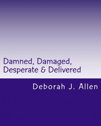 Best sellers free eBook Damned, Damaged, Desparate & Delivered : Victim to Victor by Deborah J Allen PDF PDB CHM