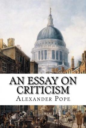 alexander pope in his essay on criticism Full text pope, alexander: the works (1736) vol i with explanatory notes and additions never before printed an essay on criticism written in the year 1709.