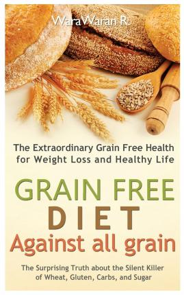 Grain Free Diet : Against All Grain, the Surprising Truth about the Silent Killer of Wheat, Gluten, Carbs, and Sugar, the Extraordinary Grain Free Health for Weight Loss and Healthy Life