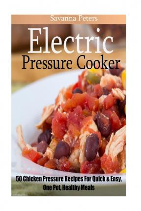 Cooking with chicken other poultry best website to download free free electric pressure cooker 50 chicken pressure cooker recipes quick and easy one pot meals for healthy meals by savanna peters 9781518648984 pdf forumfinder Gallery