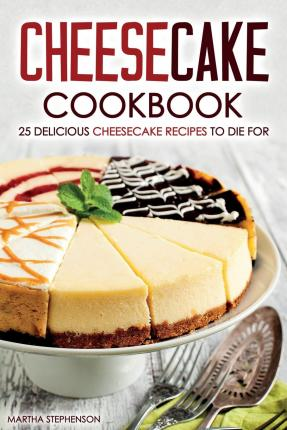 Cheesecake Cookbook - 25 Delicious Cheesecake Recipes to Die for : The Only Cheesecakes Cookbook That You Will Ever Need