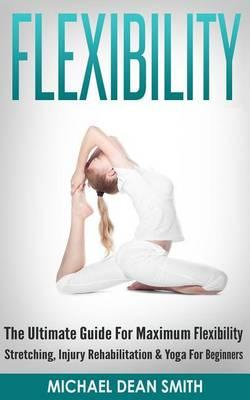 Flexibility : The Ultimate Guide for Maximum Flexibility - Stretching, Injury Rehabilitation & Yoga for Beginners