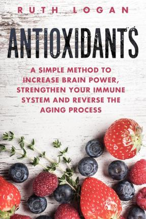 Antioxidants : A Simple Method to Increase Brain Power, Strengthen Your Immune System and Reverse the Aging Process