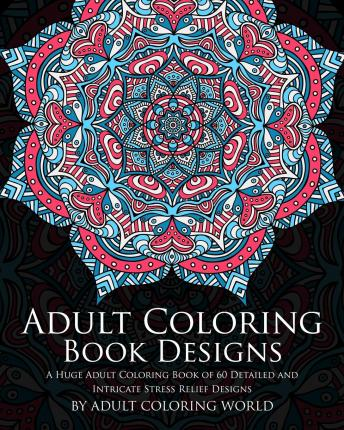 Adult Coloring Book: Designs: A Huge Adult Coloring Book of 60 Detailed and Intricate Stress Relief Designs