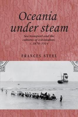 Oceania Under Steam : Sea Transport and the Cultures of Colonialism, C. 18701914