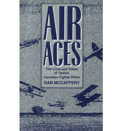 Air Aces : The Lives and Times of Twelve Canadian Fighter Pilots