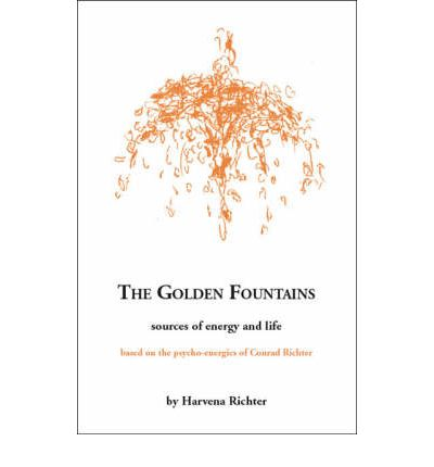 The Golden Fountains : Sources of Energy and Life, Based on the Psycho-energetics of Conrad Richter
