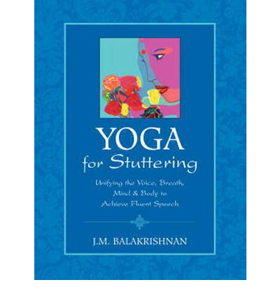 Yoga for Stuttering : Unifying the Voice, Breath, Mind and Body to Achieve Fluent Speech
