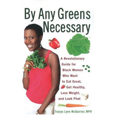 By Any Greens Necessary : A Revolutionary Guide for Black Women Who Want to Eat Great, Get Healthy, Lose Weight, and Look Phat