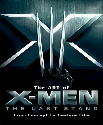 The Art of X-Men: The Last Stand : From Concept to Feature Film