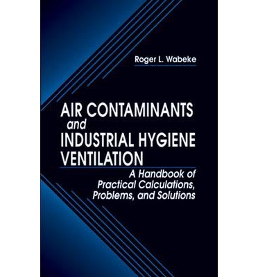 Air Contaminants and Industrial Hygiene Ventilation : A Handbook of Practical Calculations, Problems, and Solutions