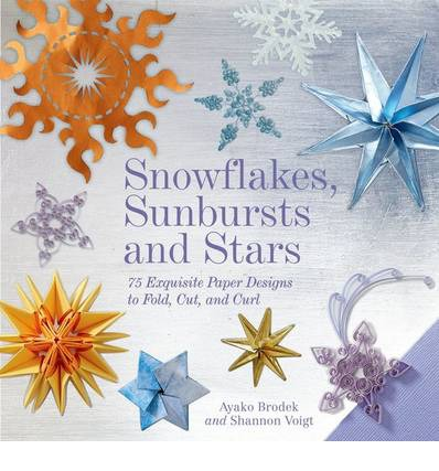 Snowflakes, Sunbursts, and Stars : 75 Exquisite Paper Designs to Fold, Cut, and Curl