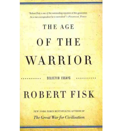 The age of the warrior selected essays by robert fisk
