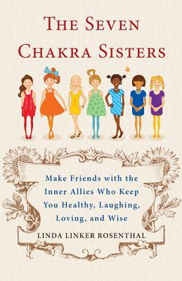 7 Chakra Sisters : Make Friends with the Inner Allies Who Keep You Healthy, Laughing, Loving, and Wise