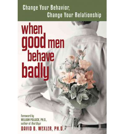 When Good Men Behave Badly : Change Your Behaviour, Change Your Relationship