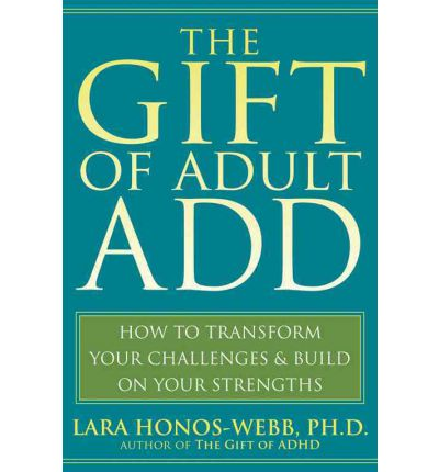 The Gift of Adult ADD : How to Transform Your Challenges and Build on Your Strengths
