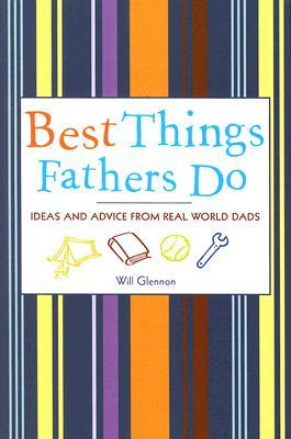 Best Things Fathers Do : Ideas and Advice from Real World Dads