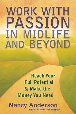 Work with Passion in Midlife and Beyond : Reach Your Full Potential and Make the Money You Need