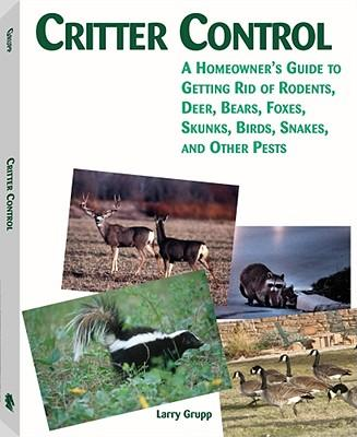 Critter Control : A Homeowner's Guide to Getting Rid of Rodents, Deer, Bears, Foxes, Skunks, Birds, Snakes, and Other Pests