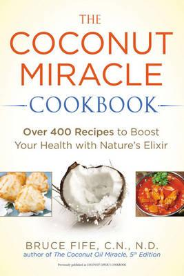 Coconut Miracle Cookbook : Over 400 Recipes to Boost Your Health with Nature's Elixir