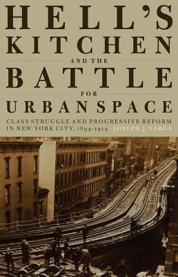 Hell 39 S Kitchen And The Battle For Urban Space Joseph J Varga 9781583