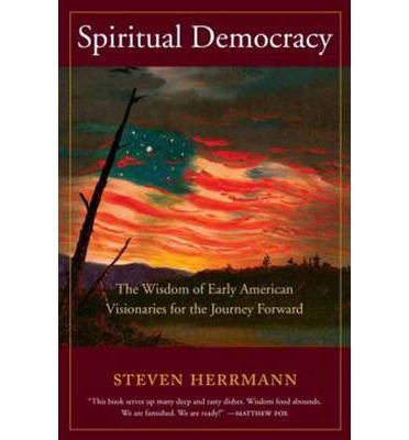 Spiritual Democracy : The Wisdom of Early American Visionaries for the Journey Forward
