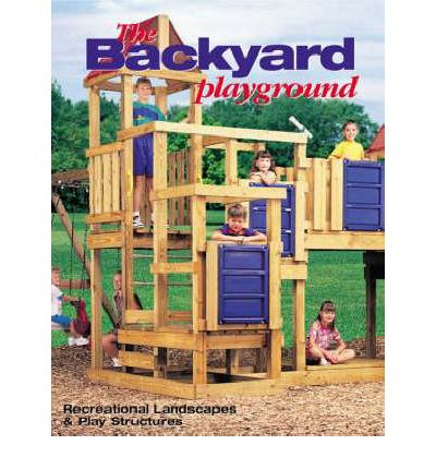 The Backyard Playground : Recreational Landscapes and Play Structures