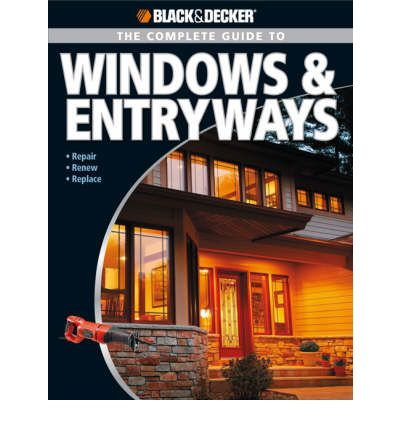 The Complete Guide to Windows and Entryways : Repair, Renew, Replace